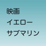 アニメ映画「イエローサブマリン」オンライン上映会