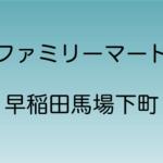 ファミリーマート 早稲田馬場下町