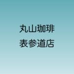 丸山珈琲 表参道店